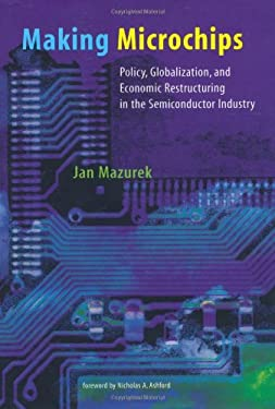 Making Microchips: Policy, Globalization, and Economic Restructuring in the Semiconductor Industry 9780262133456
