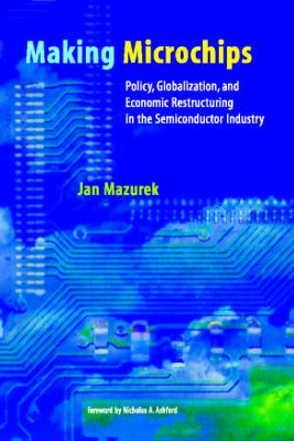 Making Microchips: Policy, Globalization, and Economic Restructuring in the Semiconductor Industry 9780262632706
