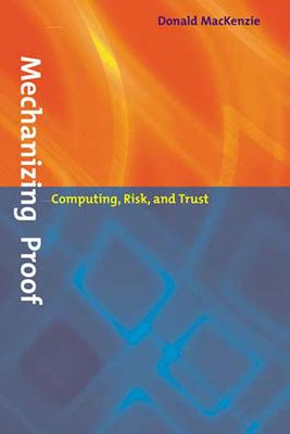 Mechanizing Proof: Computing, Risk, and Trust 9780262632959