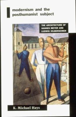 Modernism and the Posthumanist Subject: The Architecture of Hannes Meyer and Ludwig Hilberseimer 9780262581417