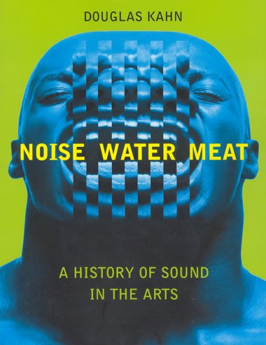 Noise, Water, Meat: A History of Sound in the Arts 9780262611725