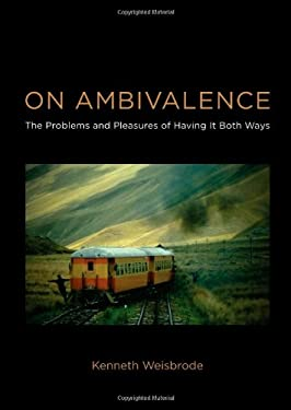 On Ambivalence: The Problems and Pleasures of Having It Both Ways 9780262017312