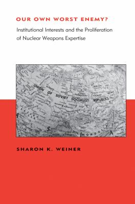 Our Own Worst Enemy?: Institutional Interests and the Proliferation of Nuclear Weapons Expertise 9780262015653