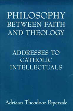 Philosophy Between Faith and Theology: Addresses to Catholic Intellectuals 9780268038861