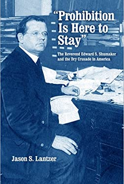 Prohibition Is Here to Stay: The Reverend Edward S. Shumaker and the Dry Crusade in America 9780268033835