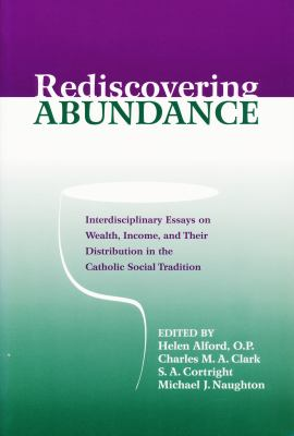 Rediscovering Abundance: Interdisciplinary Essays on Wealth, Income, and Their Distribution in the Catholic Social Tradition 9780268020279
