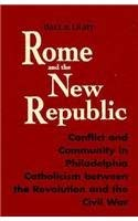 Rome and the New Republic: Conflict and Community in Philadelphia Catholicism Between the Revolution and the Civil War 9780268016524