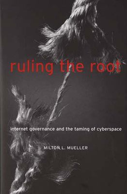 Ruling the Root: Internet Governance and the Taming of Cyberspace 9780262632980