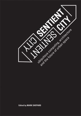 Sentient City: Ubiquitous Computing, Architecture, and the Future of Urban Space 9780262515863