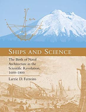 Ships and Science: The Birth of Naval Architecture in the Scientific Revolution, 1600-1800 9780262062596