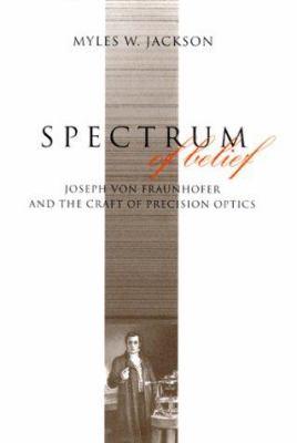 Spectrum of Belief: Joseph Von Fraunhofer and the Craft of Precision Optics - Jackson, Myles W.