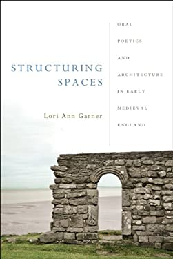 Structuring Spaces: Oral Poetics and Architecture in Early Medieval England 9780268029807