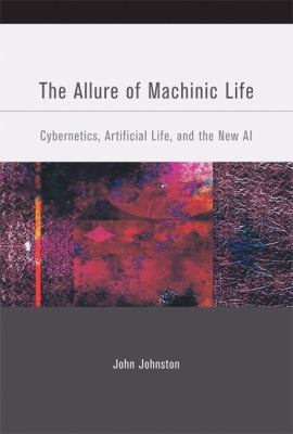 The Allure of Machinic Life: Cybernetics, Artificial Life, and the New AI 9780262101264