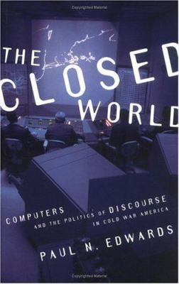 The Closed World: Computers and the Politics of Discourse in Cold War America 9780262550284
