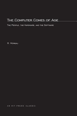 The Computer Comes of Age: The People, the Hardware, and the Software 9780262631037