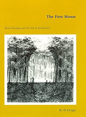 The First House: Myth, Paradigm, and the Task of Architecture 9780262041638