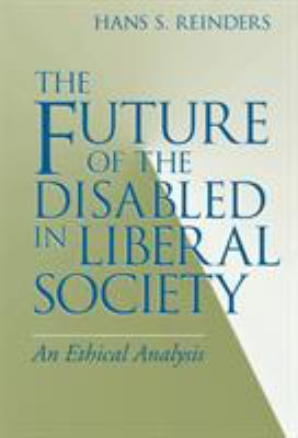 The Future of the Disabled in Liberal Society: An Ethical Analysis 9780268028572