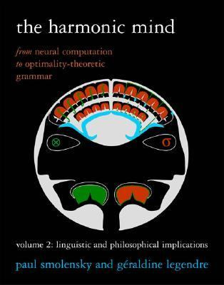 The Harmonic Mind, Volume 2: From Neural Computation to Optimality-Theoretic Grammar: Linguistic and Philosophical Implications 9780262195270