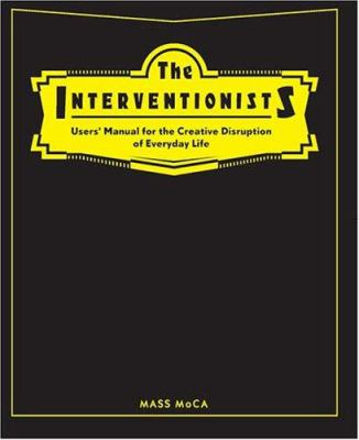 The Interventionists: Users' Manual for the Creative Disruption of Everyday Life 9780262201506
