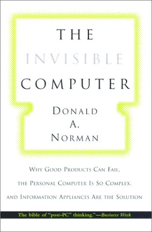 The Invisible Computer: Why Good Products Can Fail, the Personal Computer Is So Complex, and Information Appliances Are the Solution 9780262640411