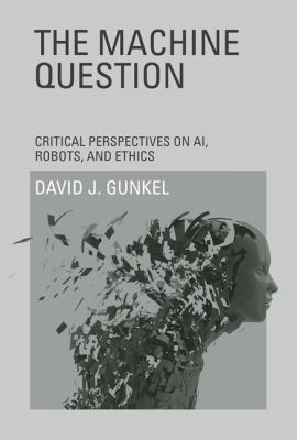 The Machine Question: Critical Perspectives on AI, Robots, and Ethics 9780262017435