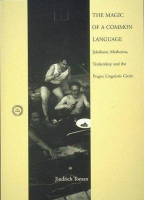 The Magic of a Common Language: Jakobson, Mathesius, Trubetzkoy, and the Prague Linguistic Circle 9780262200967