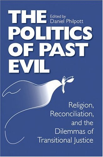 The Politics of Past Evil: Religion, Reconciliation, and the Dilemmas of Transitional Justice 9780268038908