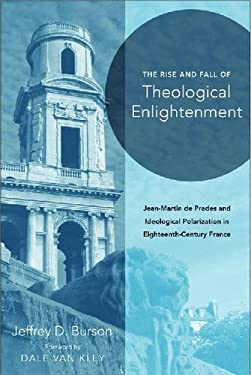 The Rise and Fall of Theological Enlightenment: Jean-Martin de Prades and Ideological Polarization in Eighteenth-Century France 9780268022204