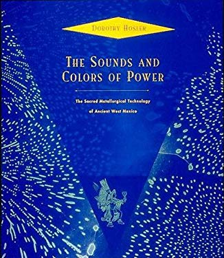 The Sounds and Colors of Power: The Sacred Metallurgical Technology of Ancient West Mexico 9780262082303