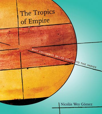 The Tropics of Empire: Why Columbus Sailed South to the Indies 9780262232647