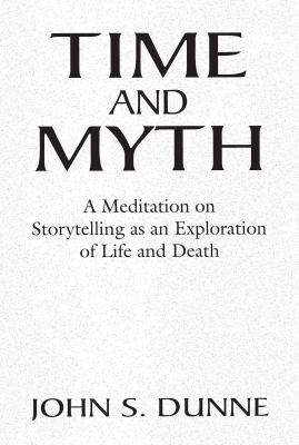 Time and Myth: A Meditation on Storytelling as an Exploration of Life and Death 9780268018283