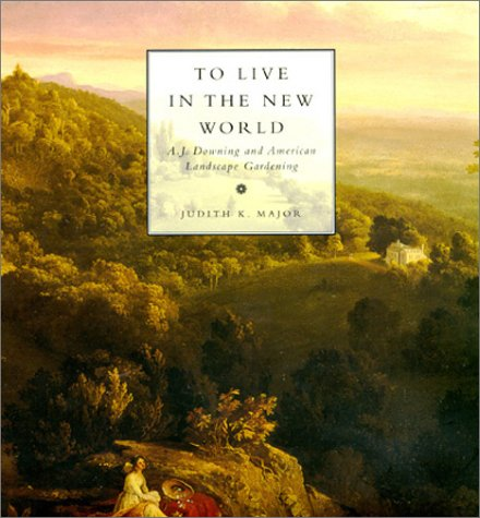 To Live in the New World: A. J. Downing and American Landscape Gardening 9780262133319