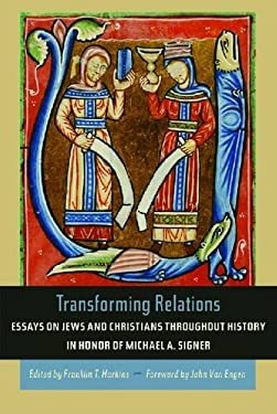 Transforming Relations: Essays on Jews and Christians Throughout History in Honor of Michael A. Signer 9780268030902