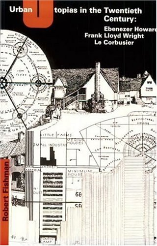 Urban Utopias in the Twentieth Century: Ebenezer Howard, Frank Lloyd Wright, Le Corbusier 9780262560238