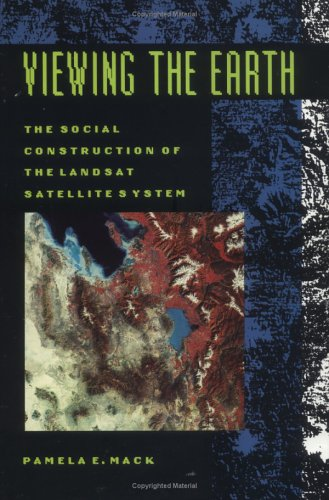 Viewing the Earth: The Social Construction of the Landsat Satellite System 9780262132596