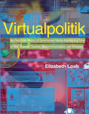 Virtualpolitik: An Electronic History of Government Media-Making in a Time of War, Scandal, Disaster, Miscommunication, and Mistakes 9780262123044