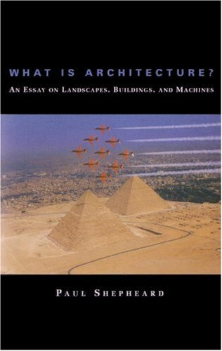 What Is Architecture? an Essay on Landscapes, Buildings, and Machines 9780262691666