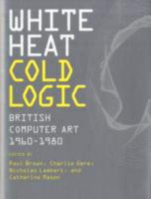 White Heat Cold Logic: British Computer Art 1960-1980 9780262026536