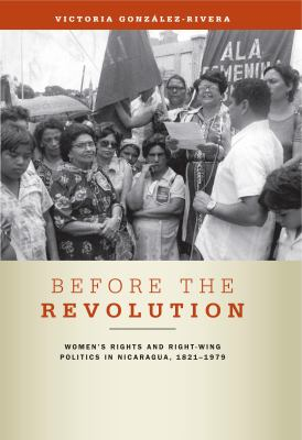 Before the Revolution: Women's Rights and Right-Wing Politics in Nicaragua, 1821-1979 9780271048703