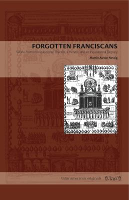 Forgotten Franciscans: Works from an Inquisitional Theorist, a Heretic, and an Inquisitional Deputy 9780271048727