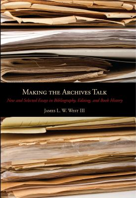 Making the Archives Talk: New and Selected Essays in Bibliography, Editing, and Book History 9780271050676