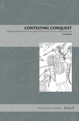 Contesting Conquest: Indigenous Perspectives on the Spanish Occupation of Nueva Galicia, 15241545 (Latin American Originals)