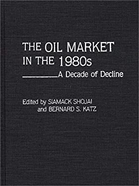 The Oil Market in the 1980s: A Decade of Decline 9780275933807