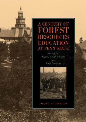 A Century of Forest Resources Education at Penn State: Serving Our Forests, Waters, Wildlife, and Wood Industries 9780271029641