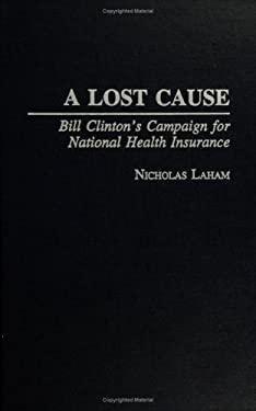 A Lost Cause: Bill Clinton's Campaign for National Health Insurance 9780275956110