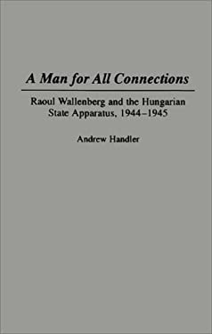 A Man for All Connections: Raoul Wallenberg and the Hungarian State Apparatus, 1944-1945 9780275952143