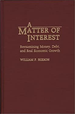 A Matter of Interest: Reexamining Money, Debt, and Real Economic Growth 9780275938956