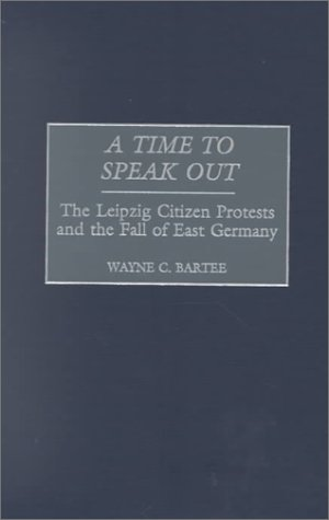 A Time to Speak Out: The Leipzig Citizen Protests and the Fall of East Germany 9780275969820
