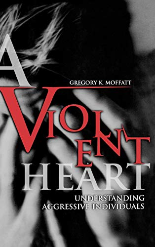 A Violent Heart: Understanding Aggressive Individuals 9780275973360