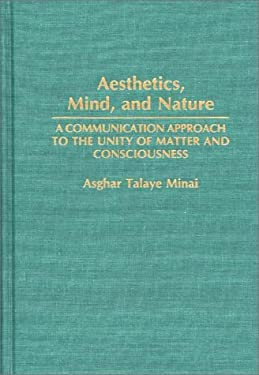 Aesthetics, Mind, and Nature: A Communication Approach to the Unity of Matter and Consciousness 9780275942960